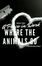 (COMPLETED) Book Two: A Place in the Dark Where the Animals Go by tragician_child