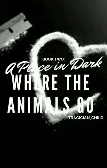 (COMPLETED) Book Two: A Place in the Dark Where the Animals Go