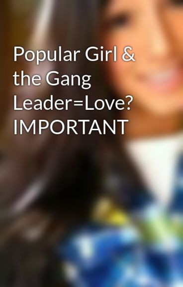 Popular Girl & the Gang Leader=Love? IMPORTANT by theamazingspiderman