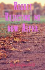 Regret Rejecting me now alpha  by lizzie_is_me
