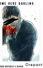 Come Here DARLING~♥ (Yandere! Bertholdt x Reader LEMON /ON HOLD/ ) by Orepantsu