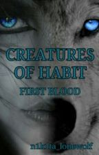 Creatures of Habit - First Blood [ON HOLD] by n1k1ta_lonewolf