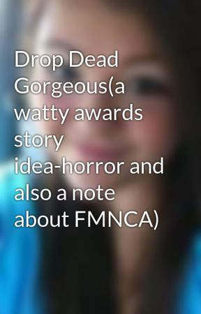 Drop Dead Gorgeous(a watty awards story idea-horror and also a note about FMNCA) by HaileyOhBaby