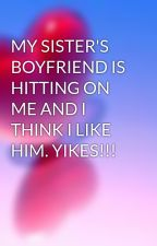 MY SISTER'S BOYFRIEND IS HITTING ON ME AND I THINK I LIKE HIM. YIKES!!! by hipstuff