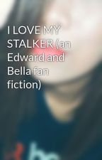 I LOVE MY STALKER (an Edward and Bella fan fiction) by memememainia