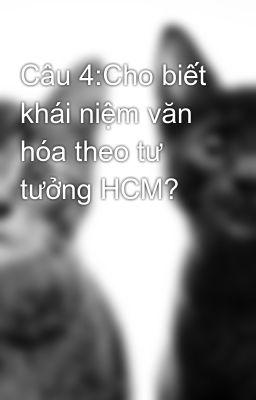 Câu 4:Cho biết khái niệm văn hóa theo tư tưởng HCM?