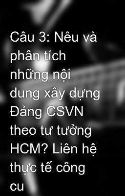 Câu 3: Nêu và phân tích những nội dung xây dựng Đảng CSVN theo tư tưởng HCM? Liên hệ thực tế công cu