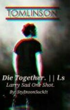 Die Together. || l.s by StylinsonSuckIt
