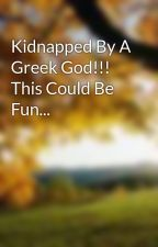 Kidnapped By A Greek God!!! This Could Be Fun... by xxilovepeoplexx2