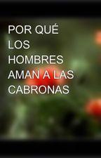 POR QUÉ LOS HOMBRES AMAN A LAS CABRONAS by Lunita11