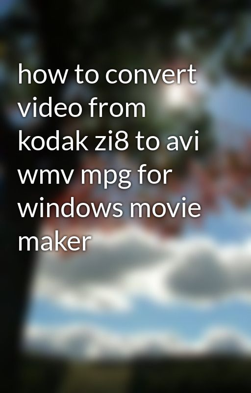 how to convert video from kodak zi8 to avi wmv mpg for windows movie maker by yearofhao
