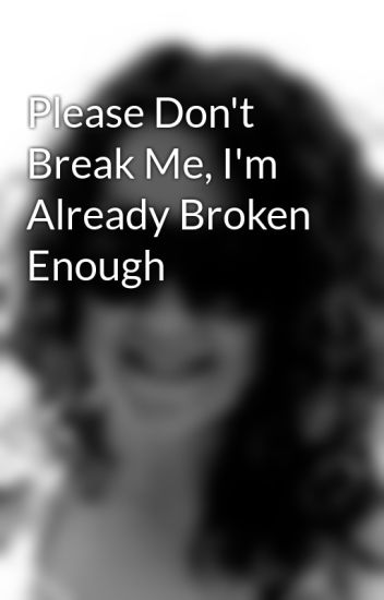 Please Dont Break Me Im Already Broken Enough