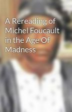 A Rereading of Michel Foucault in the Age Of Madness by poemsblogs10
