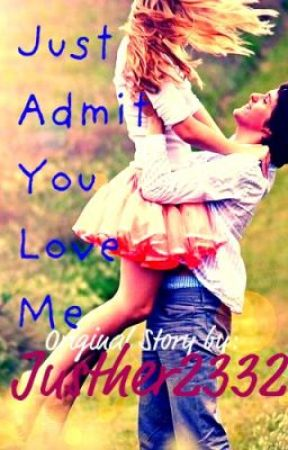 Just Admit You Love Me (COMPLETED) by Justher2332
