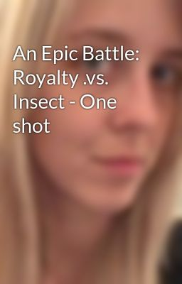 An Epic Battle: Royalty .vs. Insect - One shot
