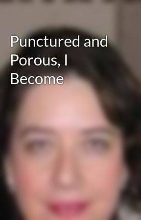 Punctured and Porous, I Become by MichelleReynoso