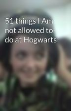 51 things I Am not allowed to do at Hogwarts by PhiaRebecca