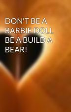 DON'T BE A BARBIE DOLL BE A BUILD A BEAR! by onlyusewords