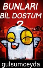 BUNLARI BİL DOSTUM 2 by gulsumceyda