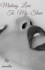 MAKING LOVE TO MY SLAVE(UNDER MAJOR Revision) by jorantha