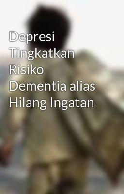 Depresi Tingkatkan Risiko Dementia alias Hilang Ingatan