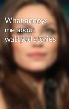 What annoys me about wattpad stories by Rose_96