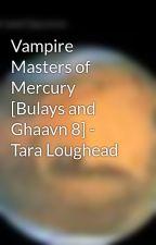 Vampire Masters of Mercury [Bulays and Ghaavn 8] - Tara Loughead by jekkarapress