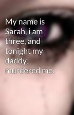 My name is Sarah, i am three, and tonight my daddy, murdered me. by Dimitrixoxo