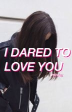 I Dared to Love You by wxlkinginthewxnd