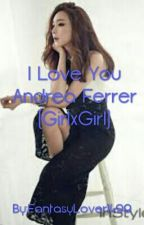 I Love You Andrea Ferrer (GirlxGirl) (SLOW UPDATE) by FantasyLover1499
