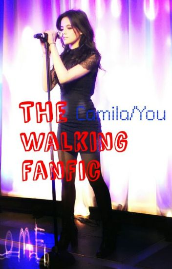The Walking Fanfic (Camila/You)