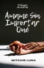 Ámame Sin Importar Qué. |2da parte| by Mitchie1204