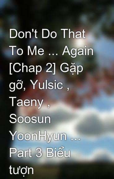 Don't Do That To Me ... Again [Chap 2] Gặp gỡ, Yulsic , Taeny , Soosun YoonHyun ... Part 3 Biểu tượn by wish2412