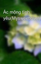 Ác mộng tình yêu(Mysweetlovelyday) by tuyetmuahe2305