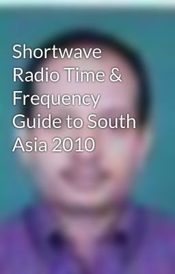 Shortwave Radio Time & Frequency Guide to South Asia 2010