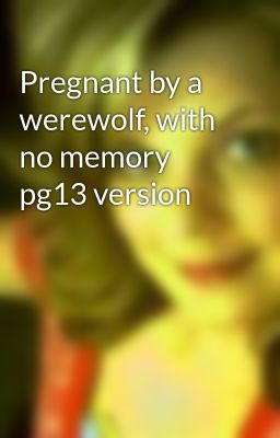 Pregnant by a werewolf, with no memory pg13 version