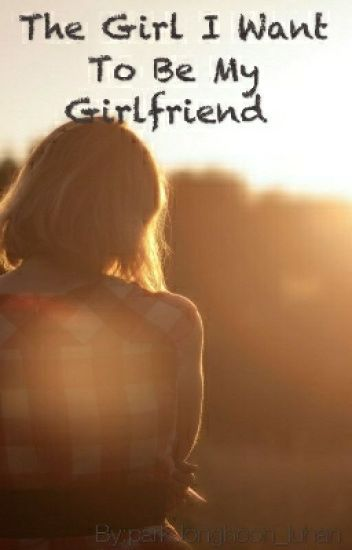 girl wants to be my girlfriend
