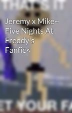 Jeremy x Mike~ Five Nights At Freddy's Fanfic< by PurpleBlossoms05