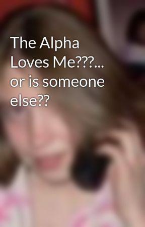 The Alpha Loves Me???... or is someone else?? by LindyMaeSchmid