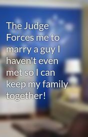 The Judge Forces me to marry a guy I haven't even met so I can keep my family together! by missmargie