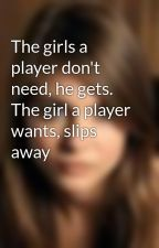 The girls a player don't need, he gets. The girl a player wants, slips away by luvingya