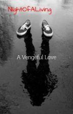 A Vengeful Love ((EDITING)) by NightOfTheLiving