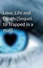 Love, Life and Death (Sequel to Trapped in a mall) by Lozza_95