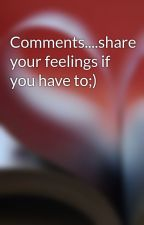 Comments....share your feelings if you have to;) by W2aT0tP1aD0