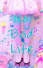 No Bad life by rara_ta