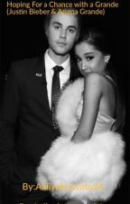 Hoping For a Chance With a Grande: (Justin Bieber & Ariana Grande Story) by AaliyahLovato24