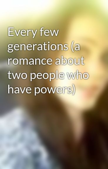 Every few generations (a romance about two people who have powers) by midnightpredator01