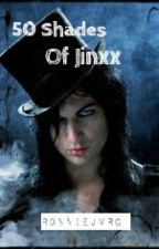 50 Shades Of Jinxx (Jinxx Love Story) by RaisedByWuuves2