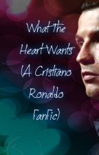 What The Heart Wants (A Cristiano Ronaldo Fan Fiction) by barcelona_da_best
