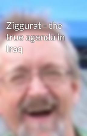 Ziggurat - the true agenda in Iraq by degsart